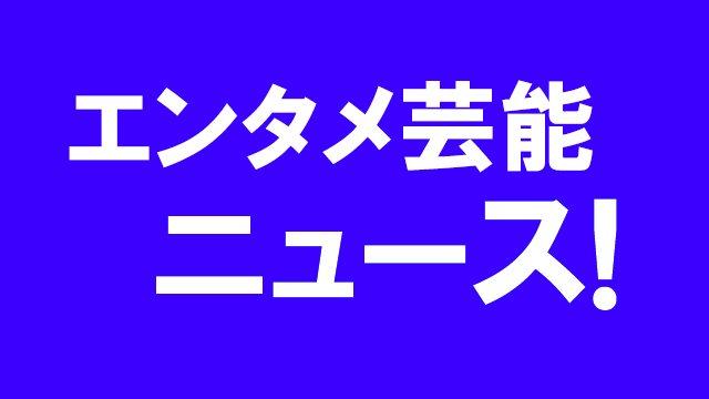 エンタメ芸能ニュース
